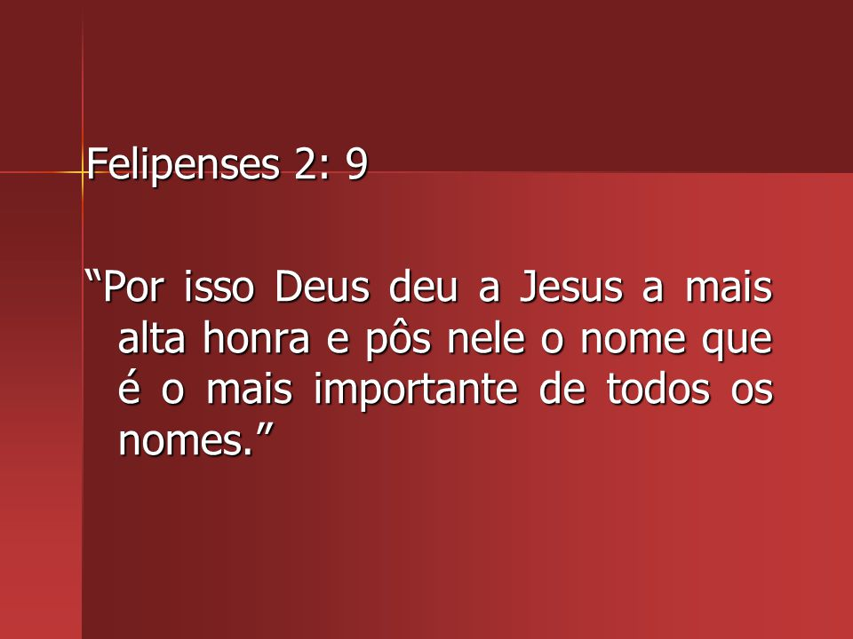 Felipenses 2: 9 Por isso Deus deu a Jesus a mais alta honra e pôs nele o nome que é o mais importante de todos os nomes.