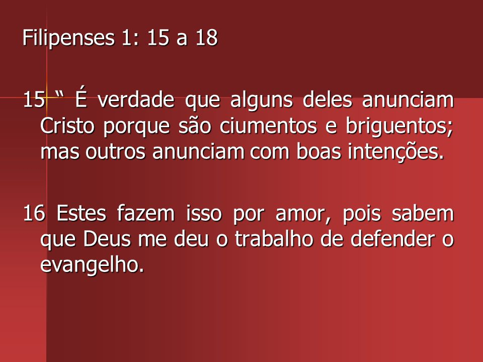 Filipenses 1: 15 a 18 15 É verdade que alguns deles anunciam Cristo porque são ciumentos e briguentos; mas outros anunciam com boas intenções.
