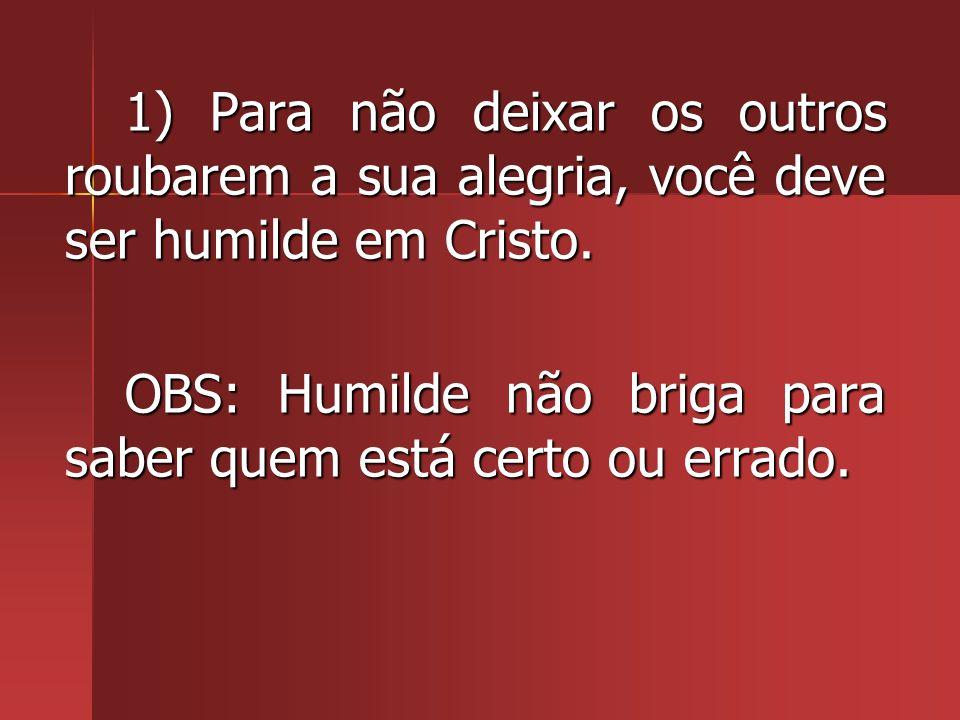 1) Para não deixar os outros roubarem a sua alegria, você deve ser humilde em Cristo.