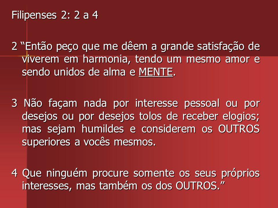 Filipenses 2: 2 a 4 2 Então peço que me dêem a grande satisfação de viverem em harmonia, tendo um mesmo amor e sendo unidos de alma e MENTE.