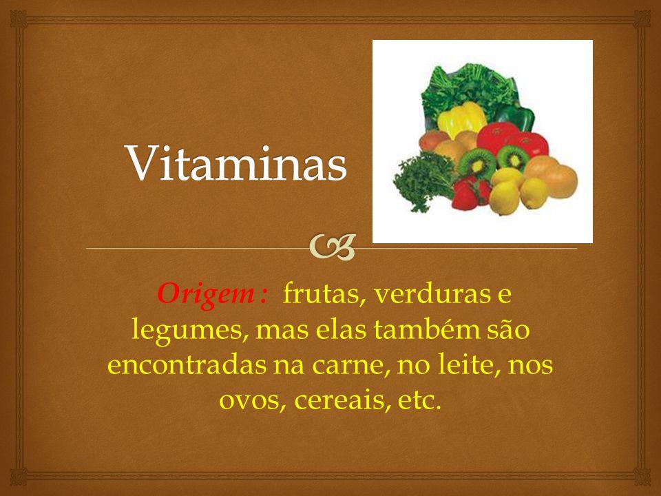 Vitaminas Origem : frutas, verduras e legumes, mas elas também são encontradas na carne, no leite, nos ovos, cereais, etc.
