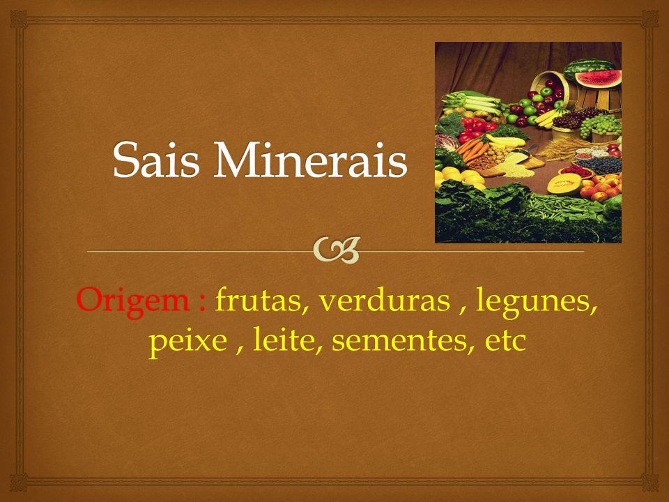 Origem : frutas, verduras , legunes, peixe , leite, sementes, etc