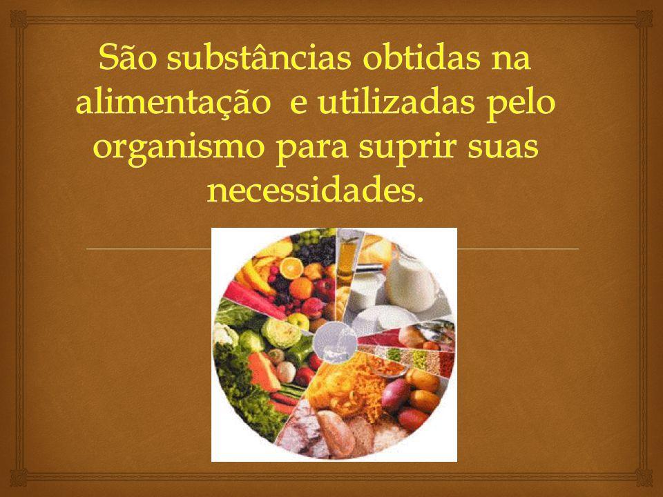 São substâncias obtidas na alimentação e utilizadas pelo organismo para suprir suas necessidades.