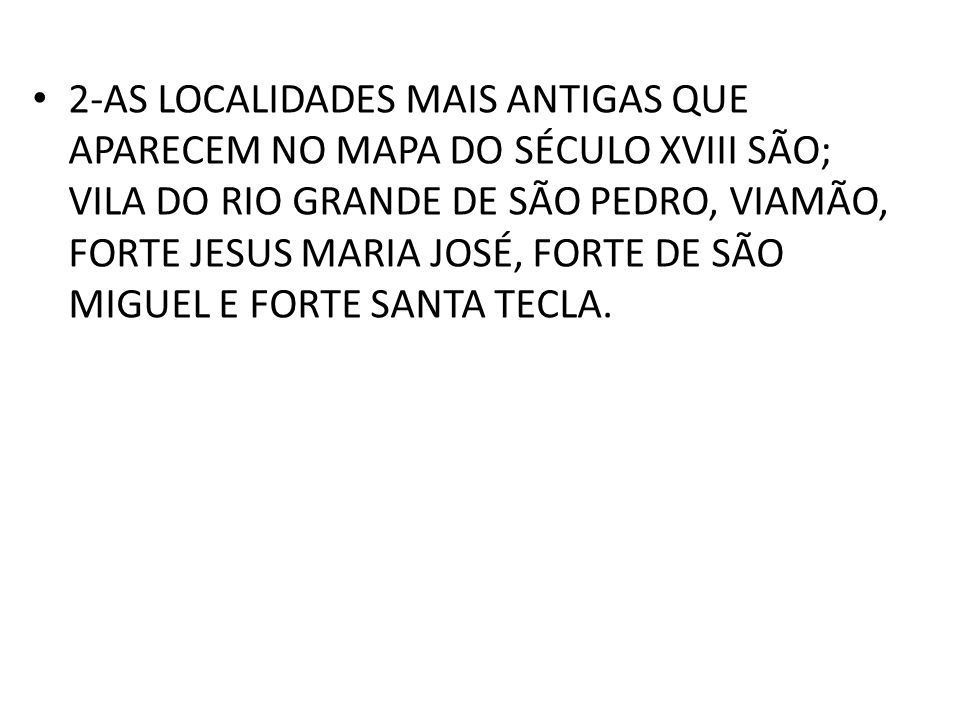 2-AS LOCALIDADES MAIS ANTIGAS QUE APARECEM NO MAPA DO SÉCULO XVIII SÃO; VILA DO RIO GRANDE DE SÃO PEDRO, VIAMÃO, FORTE JESUS MARIA JOSÉ, FORTE DE SÃO MIGUEL E FORTE SANTA TECLA.