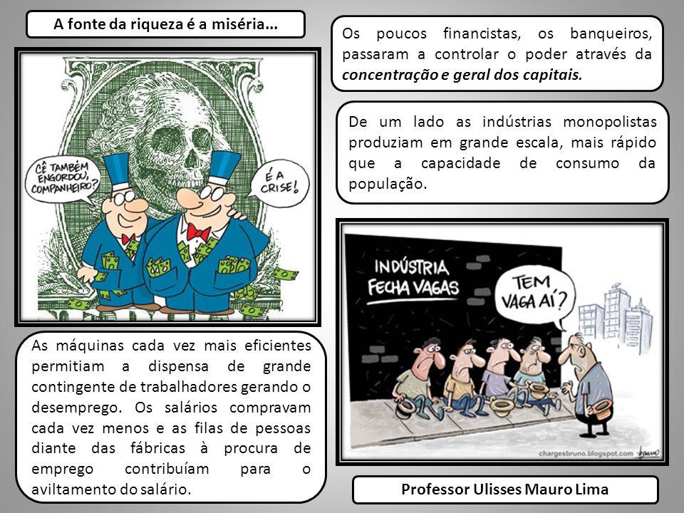 A fonte da riqueza é a miséria... Professor Ulisses Mauro Lima