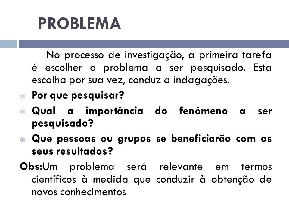 PROBLEMA No processo de investigação, a primeira tarefa é escolher o problema a ser pesquisado. Esta escolha por sua vez, conduz a indagações.