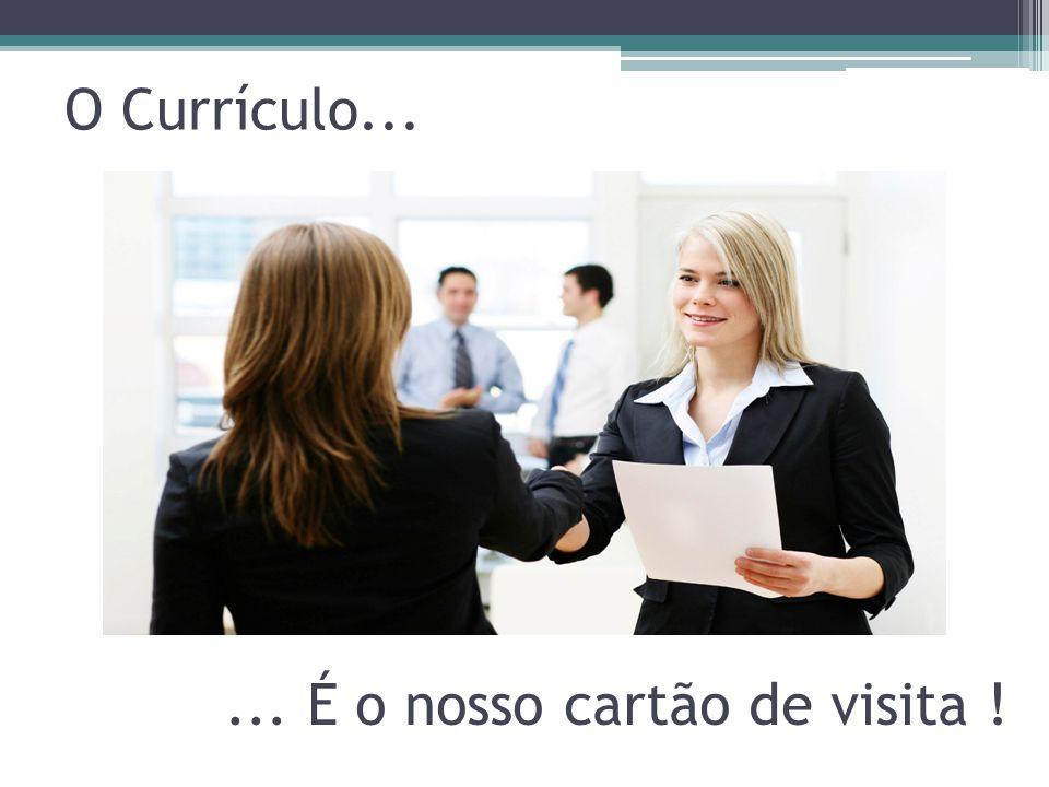 O Currículo... ... É o nosso cartão de visita !