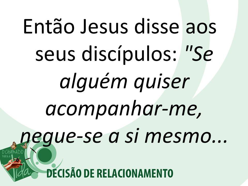 Então Jesus disse aos seus discípulos: Se alguém quiser acompanhar-me, negue-se a si mesmo...