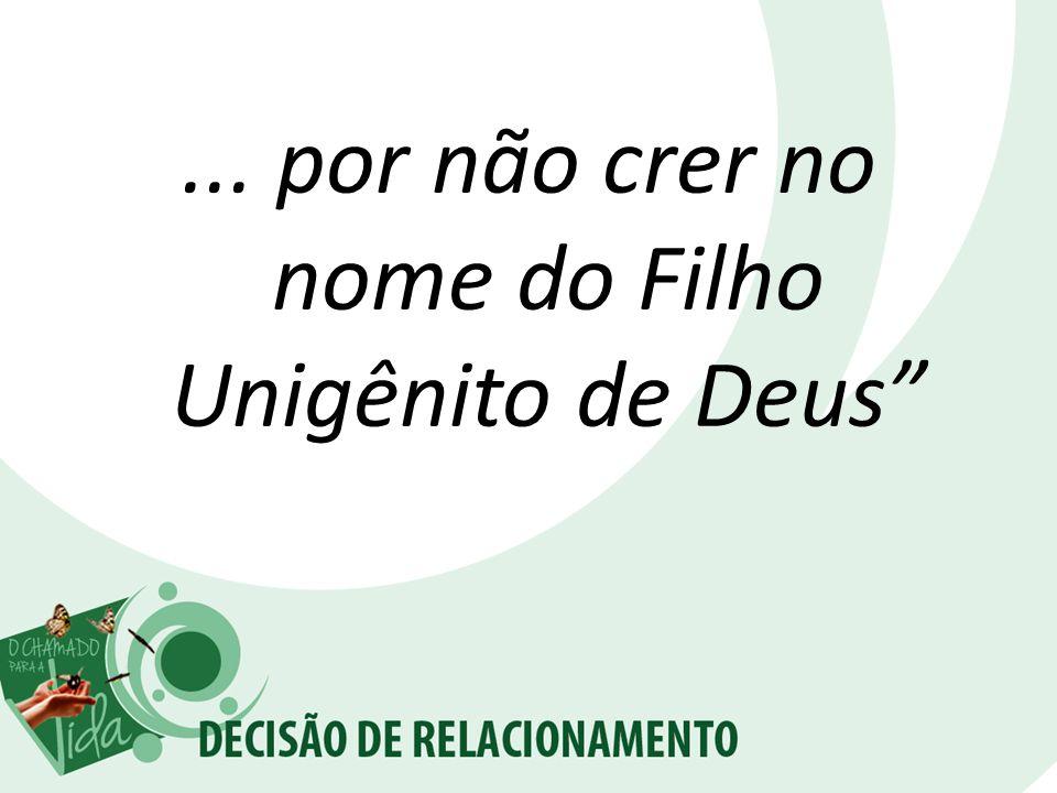 ... por não crer no nome do Filho Unigênito de Deus