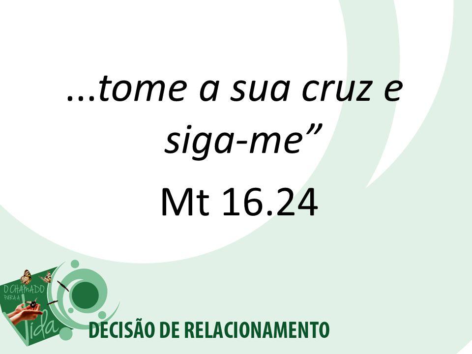 ...tome a sua cruz e siga-me Mt 16.24