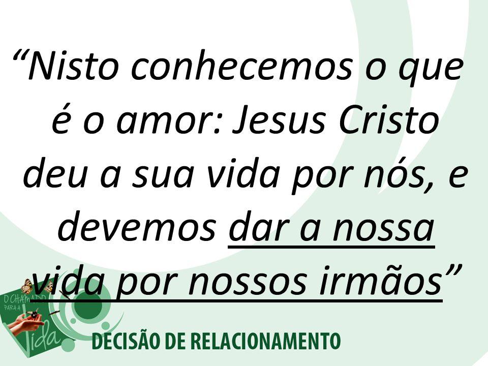 Nisto conhecemos o que é o amor: Jesus Cristo deu a sua vida por nós, e devemos dar a nossa vida por nossos irmãos