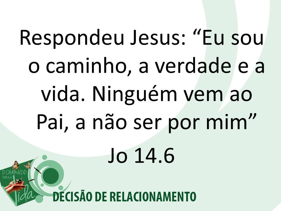Respondeu Jesus: Eu sou o caminho, a verdade e a vida