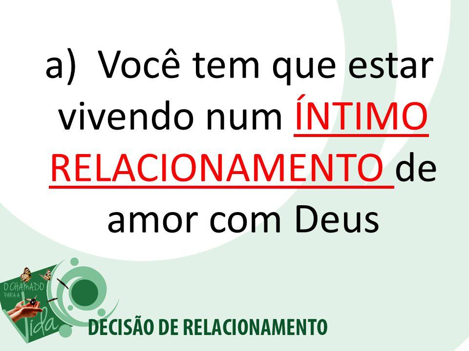 a) Você tem que estar vivendo num ÍNTIMO RELACIONAMENTO de amor com Deus
