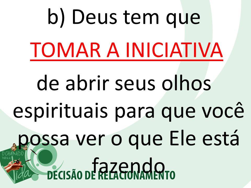 b) Deus tem que TOMAR A INICIATIVA de abrir seus olhos espirituais para que você possa ver o que Ele está fazendo