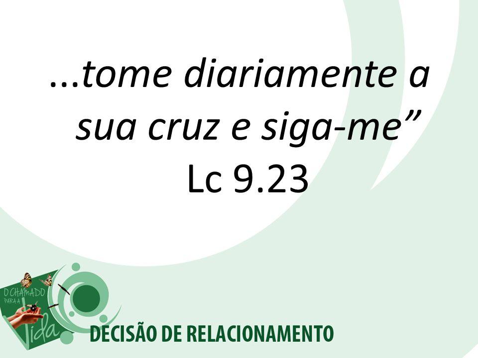 ...tome diariamente a sua cruz e siga-me Lc 9.23