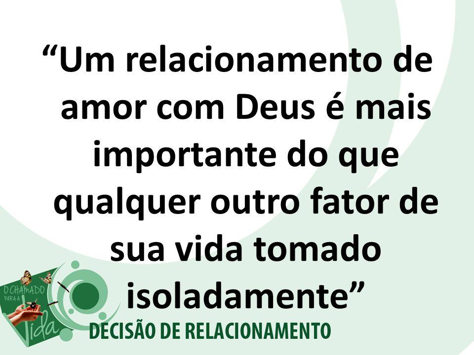 Um relacionamento de amor com Deus é mais importante do que qualquer outro fator de sua vida tomado isoladamente