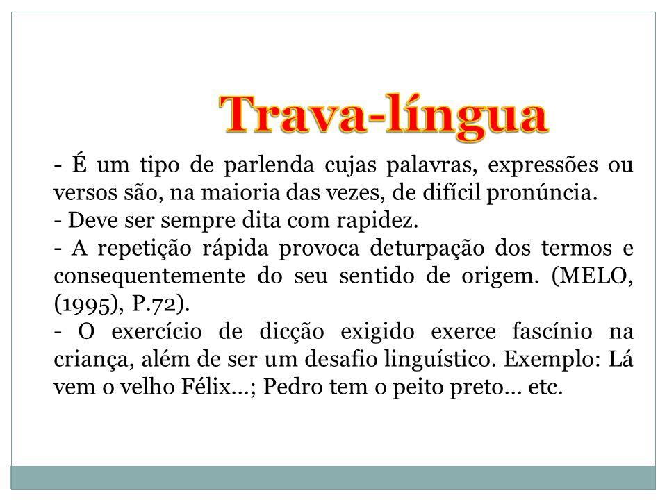 Trava-língua - É um tipo de parlenda cujas palavras, expressões ou versos são, na maioria das vezes, de difícil pronúncia.