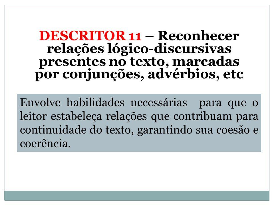 DESCRITOR 11 – Reconhecer relações lógico-discursivas presentes no texto, marcadas por conjunções, advérbios, etc
