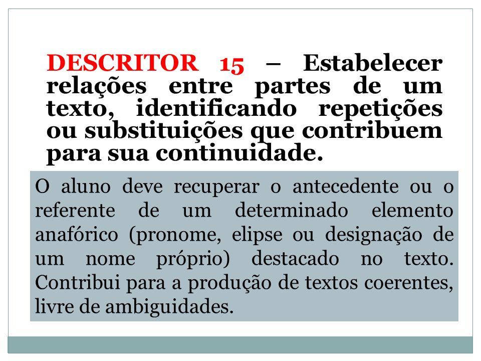 DESCRITOR 15 – Estabelecer relações entre partes de um texto, identificando repetições ou substituições que contribuem para sua continuidade.