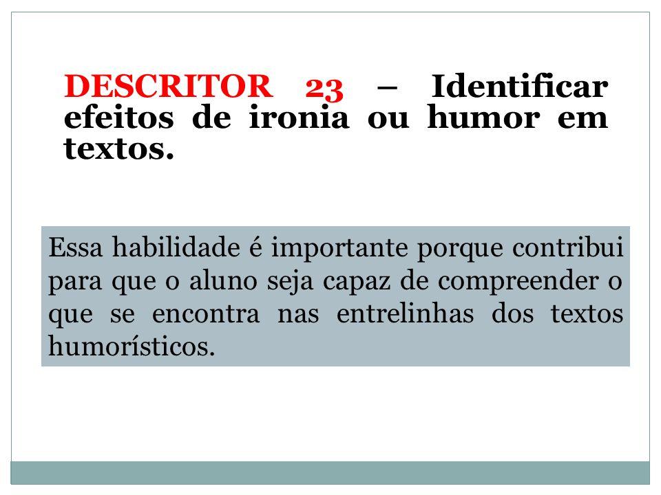 DESCRITOR 23 – Identificar efeitos de ironia ou humor em textos.