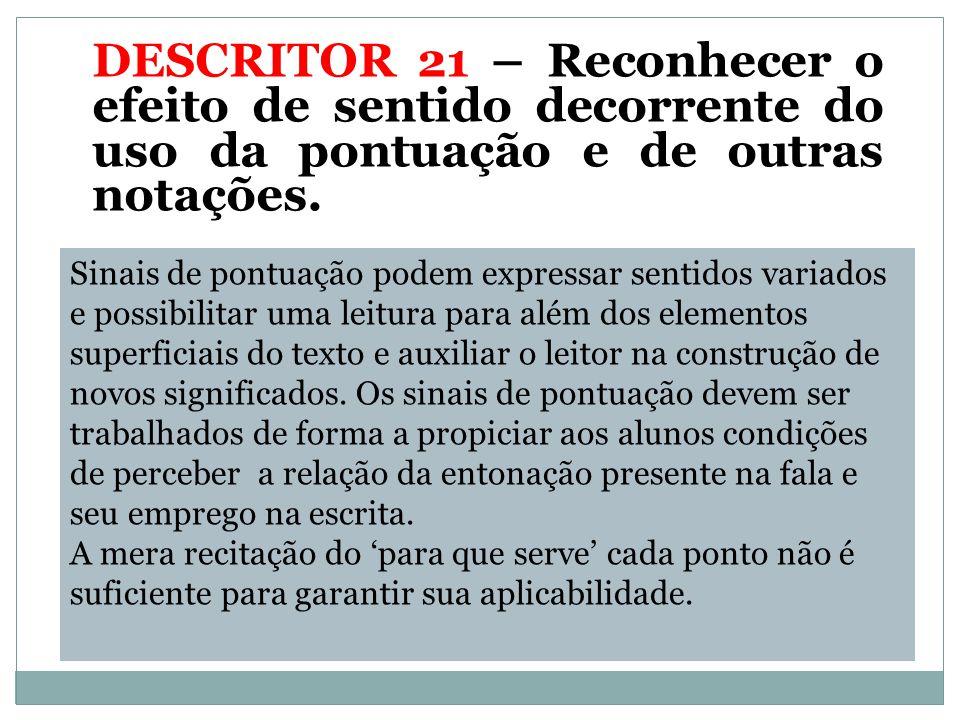 DESCRITOR 21 – Reconhecer o efeito de sentido decorrente do uso da pontuação e de outras notações.