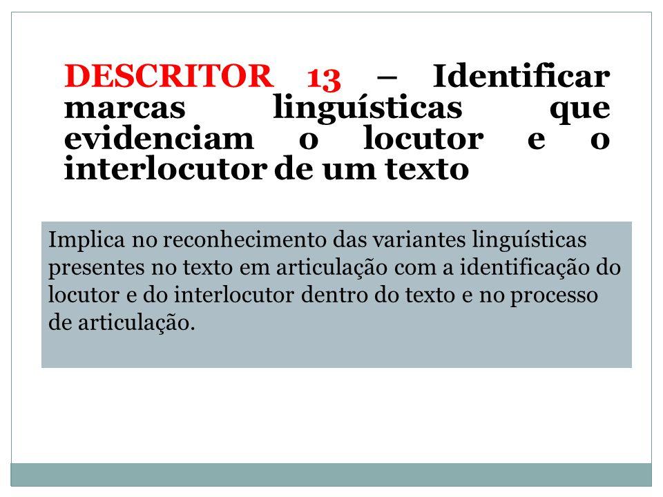 DESCRITOR 13 – Identificar marcas linguísticas que evidenciam o locutor e o interlocutor de um texto