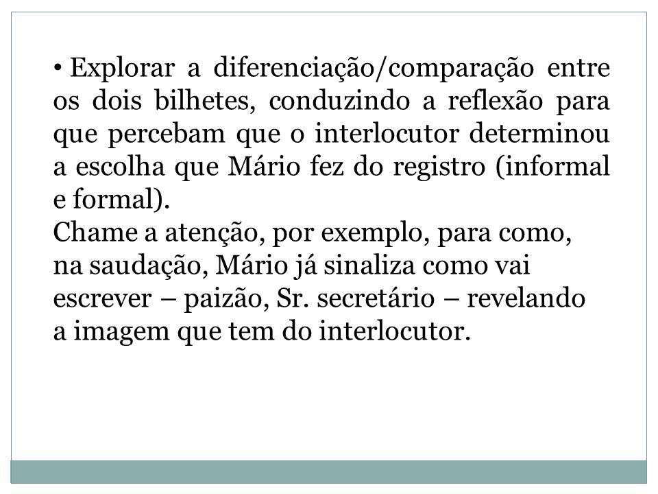 Explorar a diferenciação/comparação entre os dois bilhetes, conduzindo a reflexão para que percebam que o interlocutor determinou a escolha que Mário fez do registro (informal e formal).