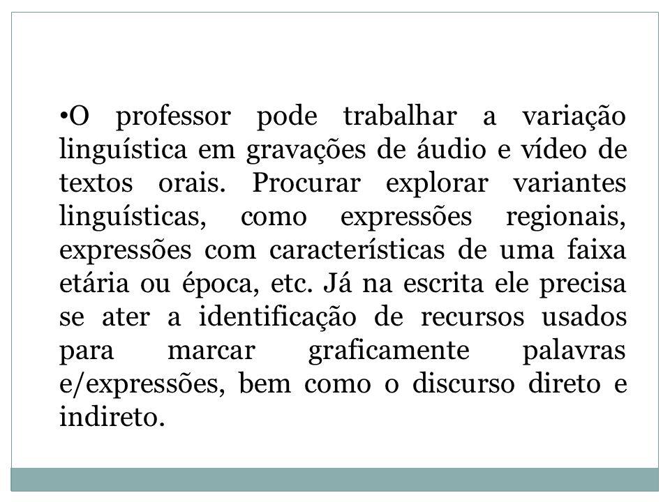 O professor pode trabalhar a variação linguística em gravações de áudio e vídeo de textos orais.