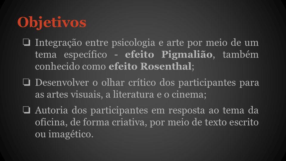 Objetivos Integração entre psicologia e arte por meio de um tema específico - efeito Pigmalião, também conhecido como efeito Rosenthal;
