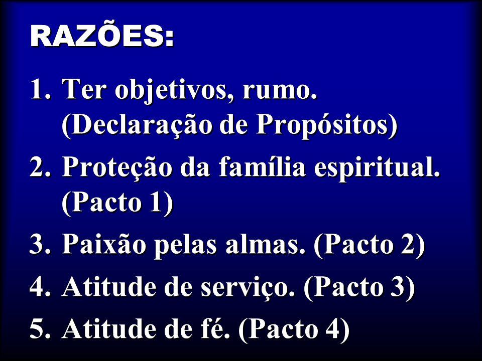 RAZÕES: Ter objetivos, rumo. (Declaração de Propósitos) Proteção da família espiritual. (Pacto 1) Paixão pelas almas. (Pacto 2)
