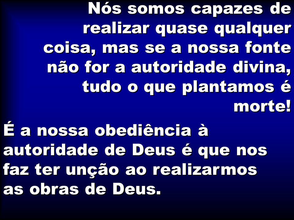 Nós somos capazes de realizar quase qualquer coisa, mas se a nossa fonte não for a autoridade divina, tudo o que plantamos é morte!