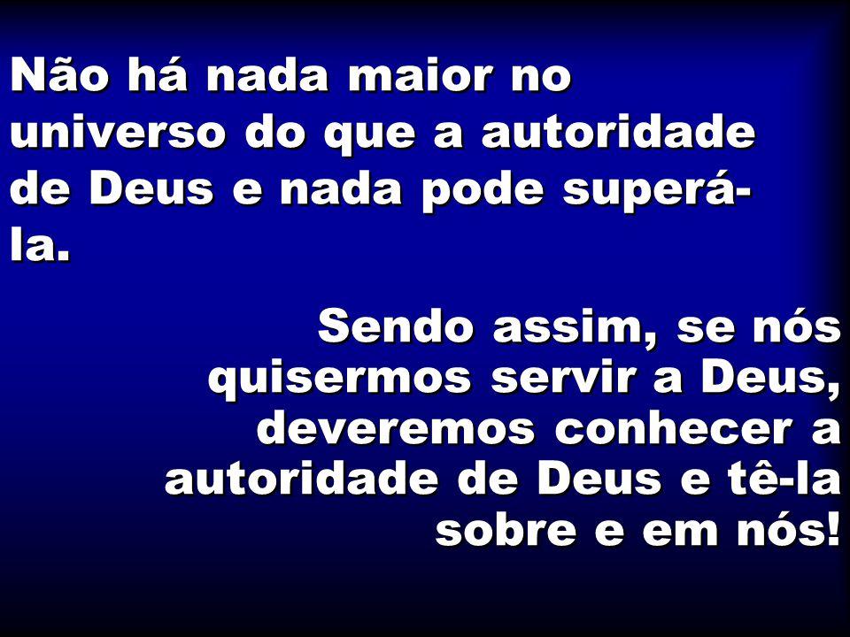 Não há nada maior no universo do que a autoridade de Deus e nada pode superá-la.