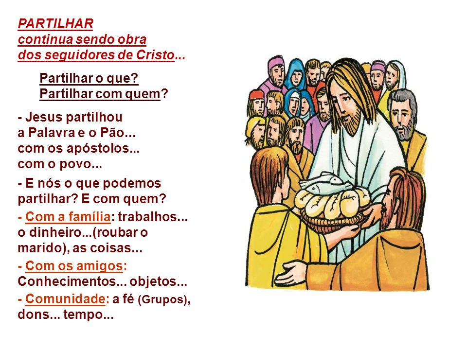 PARTILHAR continua sendo obra. dos seguidores de Cristo... Partilhar o que Partilhar com quem - Jesus partilhou.