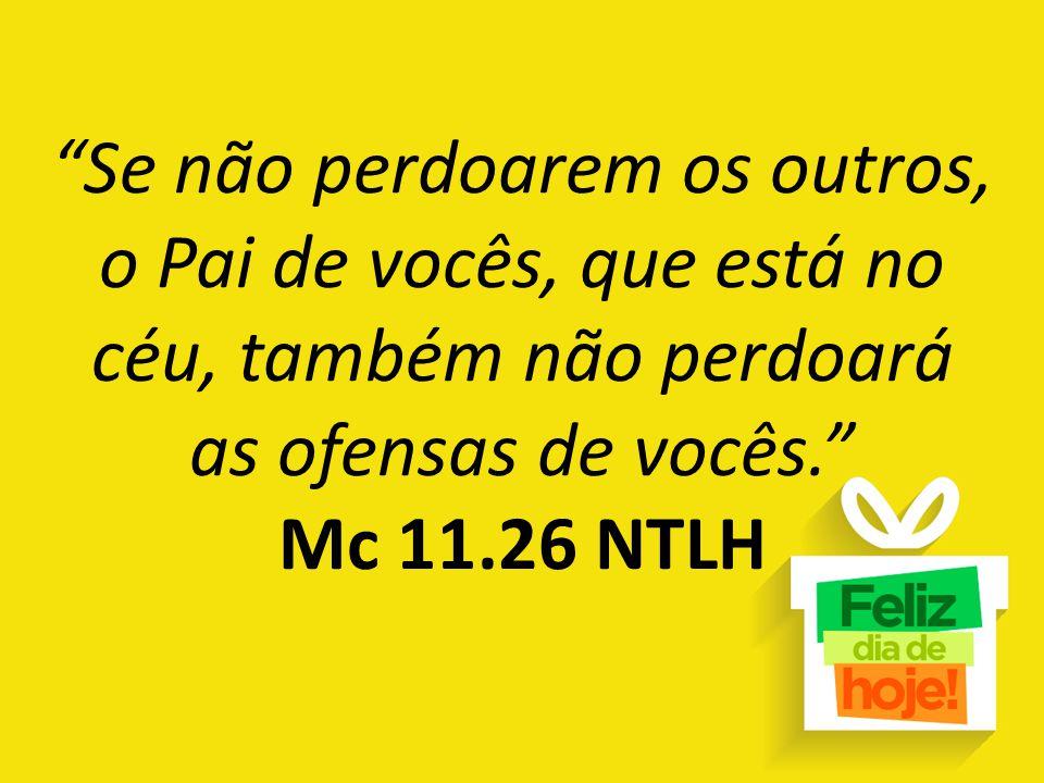 Se não perdoarem os outros, o Pai de vocês, que está no céu, também não perdoará as ofensas de vocês. Mc 11.26 NTLH