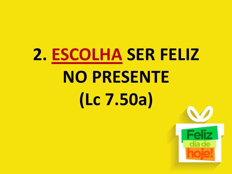 2. ESCOLHA SER FELIZ NO PRESENTE (Lc 7.50a)