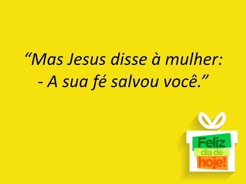 Mas Jesus disse à mulher: - A sua fé salvou você.
