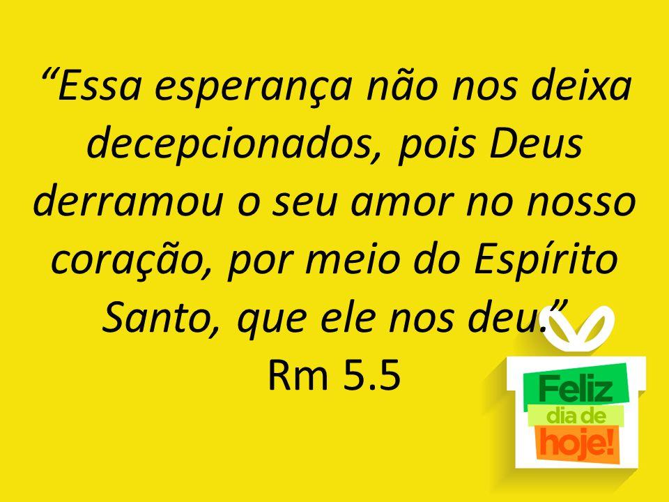 Essa esperança não nos deixa decepcionados, pois Deus derramou o seu amor no nosso coração, por meio do Espírito Santo, que ele nos deu. Rm 5.5