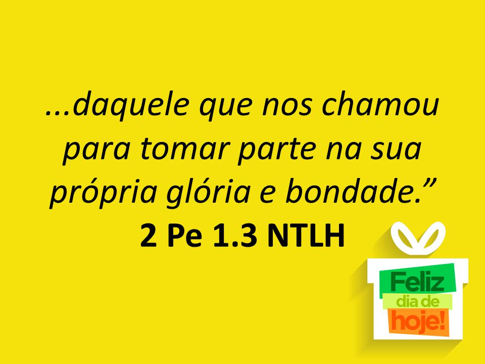 ...daquele que nos chamou para tomar parte na sua própria glória e bondade. 2 Pe 1.3 NTLH