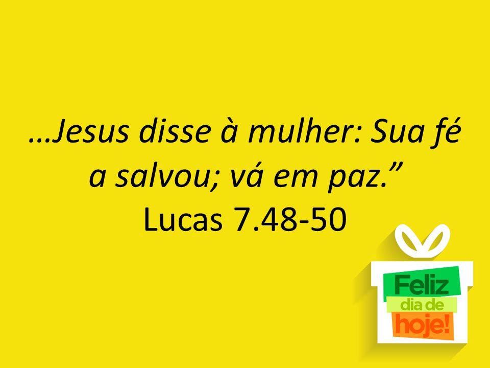 …Jesus disse à mulher: Sua fé a salvou; vá em paz. Lucas 7.48-50