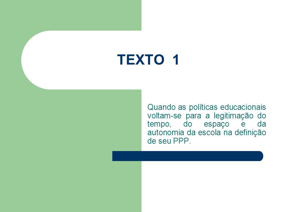 TEXTO 1 Quando as políticas educacionais voltam-se para a legitimação do tempo, do espaço e da autonomia da escola na definição de seu PPP.