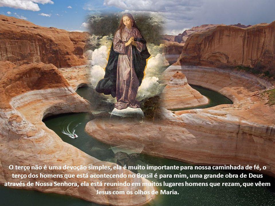 O terço não é uma devoção simples, ela é muito importante para nossa caminhada de fé, o terço dos homens que está acontecendo no Brasil é para mim, uma grande obra de Deus através de Nossa Senhora, ela está reunindo em muitos lugares homens que rezam, que vêem Jesus com os olhos de Maria.