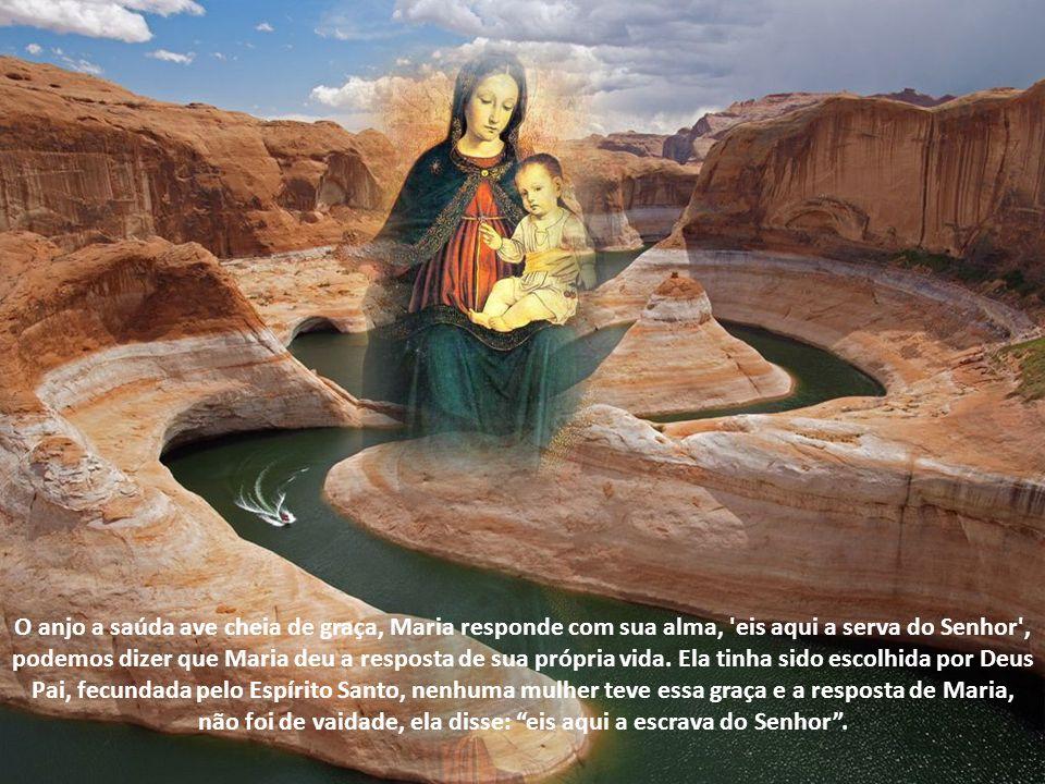 O anjo a saúda ave cheia de graça, Maria responde com sua alma, eis aqui a serva do Senhor , podemos dizer que Maria deu a resposta de sua própria vida.
