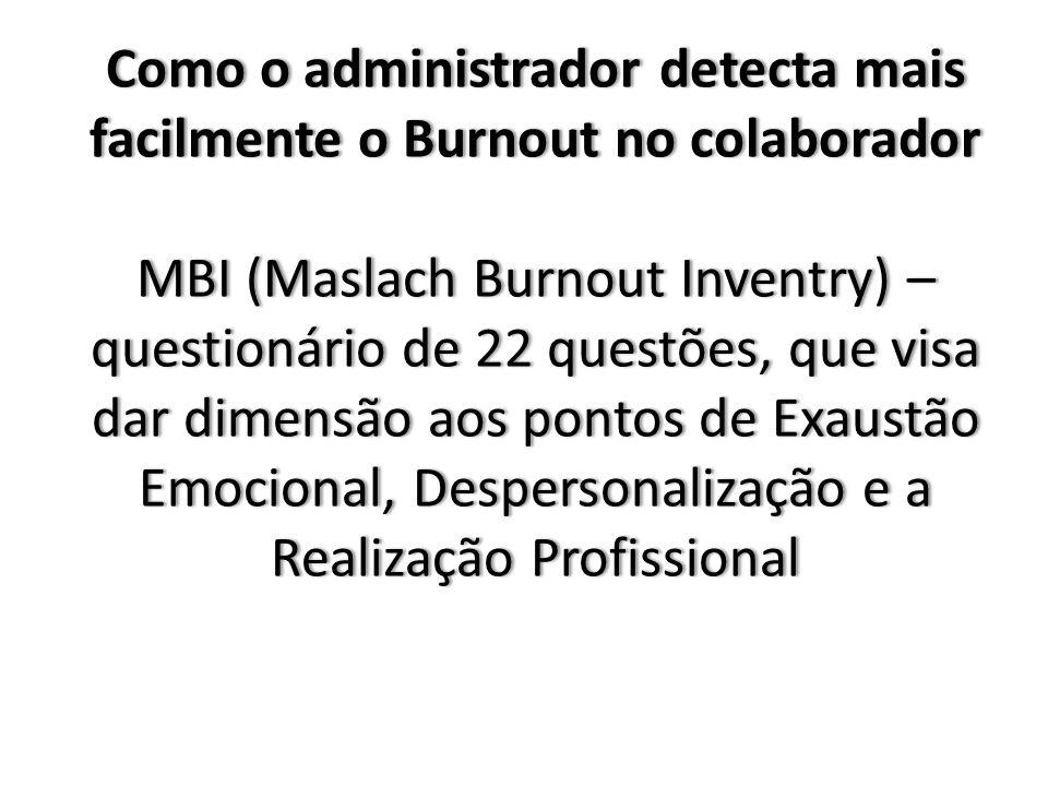 Como o administrador detecta mais facilmente o Burnout no colaborador MBI (Maslach Burnout Inventry) – questionário de 22 questões, que visa dar dimensão aos pontos de Exaustão Emocional, Despersonalização e a Realização Profissional