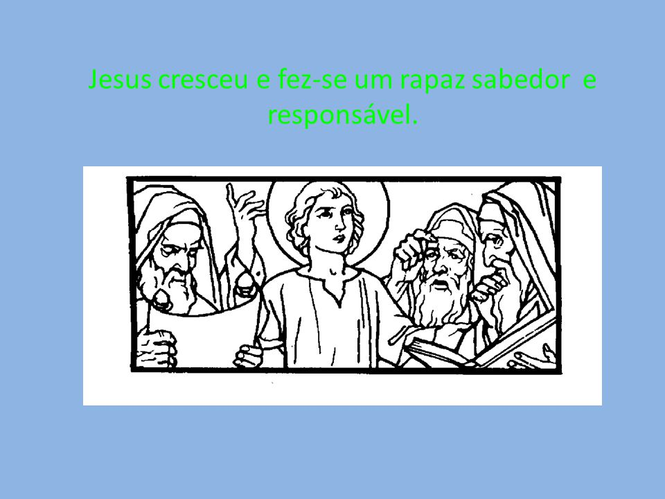 Jesus cresceu e fez-se um rapaz sabedor e responsável.