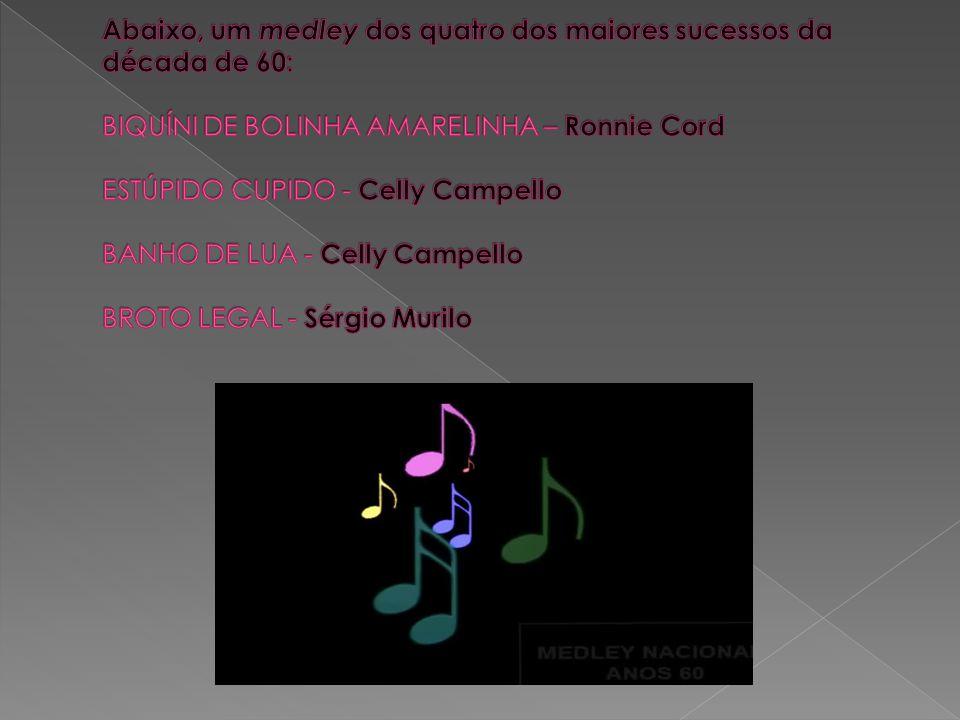 Abaixo, um medley dos quatro dos maiores sucessos da década de 60: BIQUÍNI DE BOLINHA AMARELINHA – Ronnie Cord ESTÚPIDO CUPIDO - Celly Campello BANHO DE LUA - Celly Campello BROTO LEGAL - Sérgio Murilo