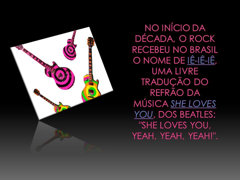 No início da década, o rock recebeu no Brasil o nome de iê-iê-iê, uma livre tradução do refrão da música She Loves You, dos Beatles: She Loves You, Yeah, Yeah, Yeah! .