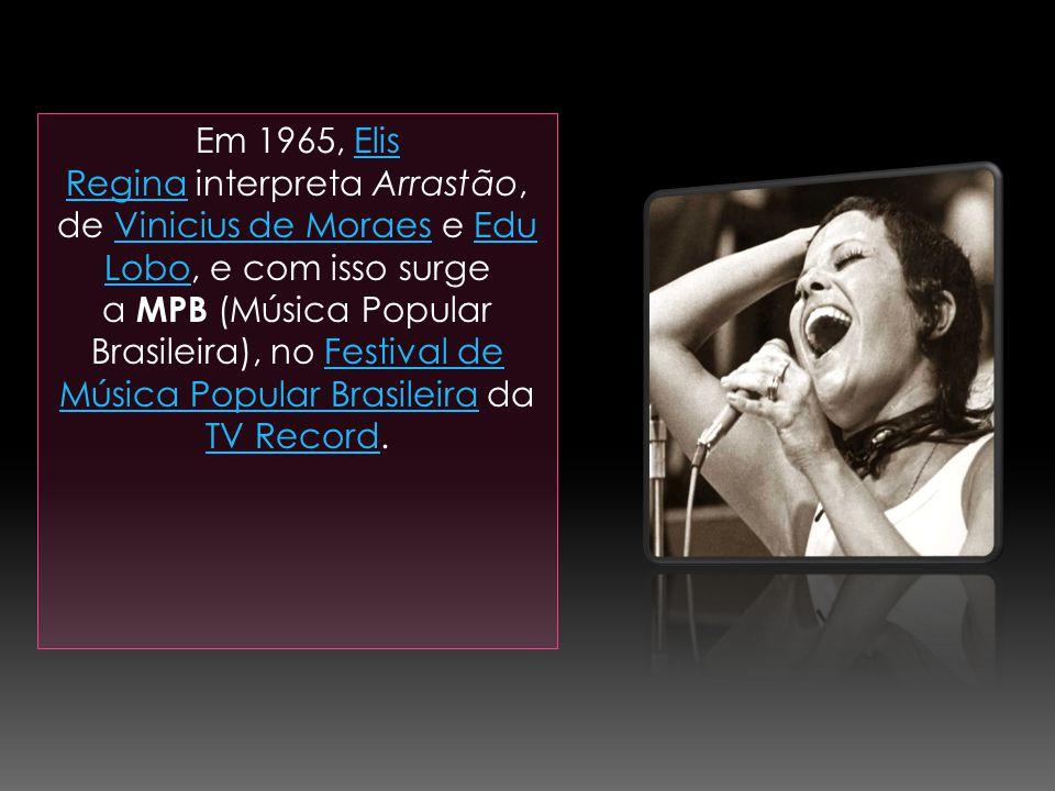 Em 1965, Elis Regina interpreta Arrastão, de Vinicius de Moraes e Edu Lobo, e com isso surge a MPB (Música Popular Brasileira), no Festival de Música Popular Brasileira da TV Record.