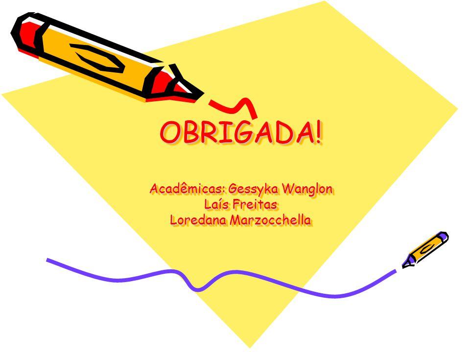 OBRIGADA! Acadêmicas: Gessyka Wanglon Laís Freitas Loredana Marzocchella