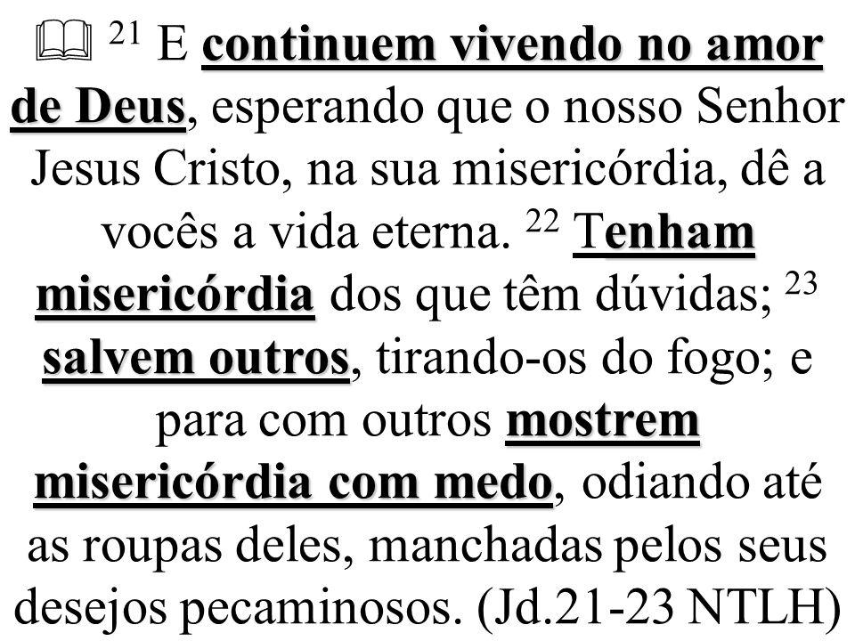  21 E continuem vivendo no amor de Deus, esperando que o nosso Senhor Jesus Cristo, na sua misericórdia, dê a vocês a vida eterna.
