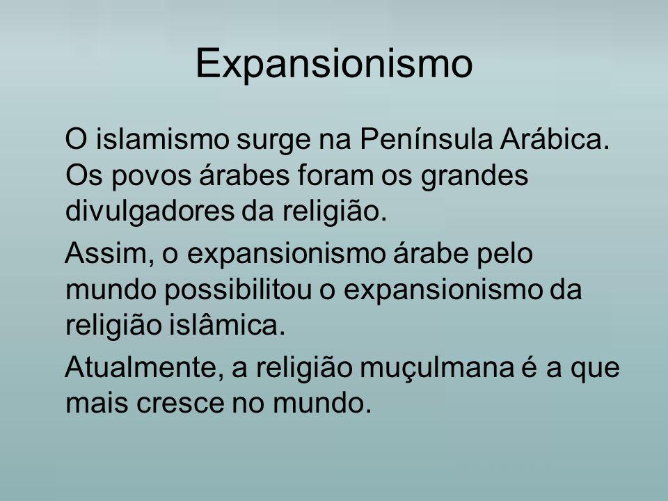 Expansionismo O islamismo surge na Península Arábica. Os povos árabes foram os grandes divulgadores da religião.